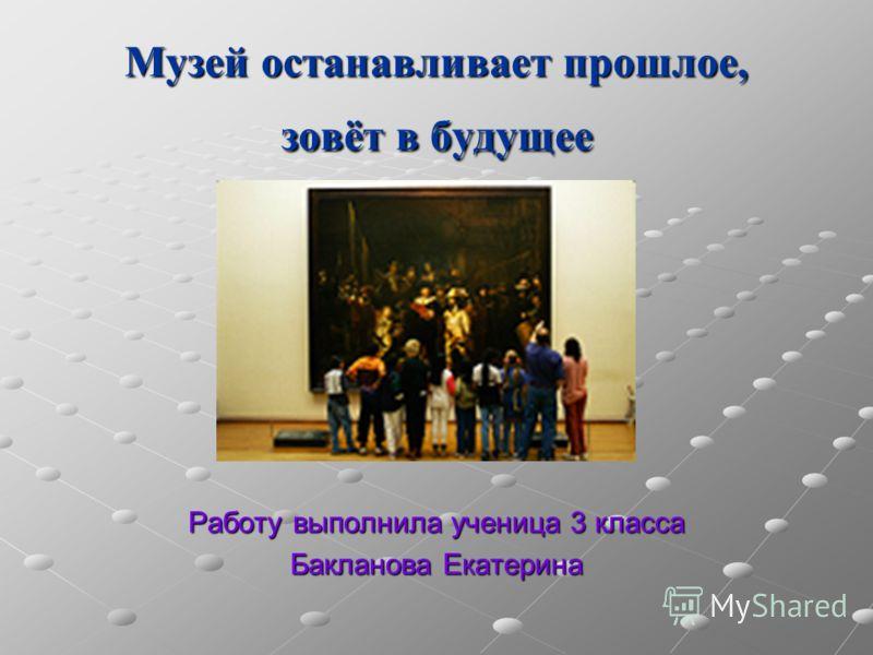 Музей останавливает прошлое, зовёт в будущее Работу выполнила ученица 3 класса Бакланова Екатерина
