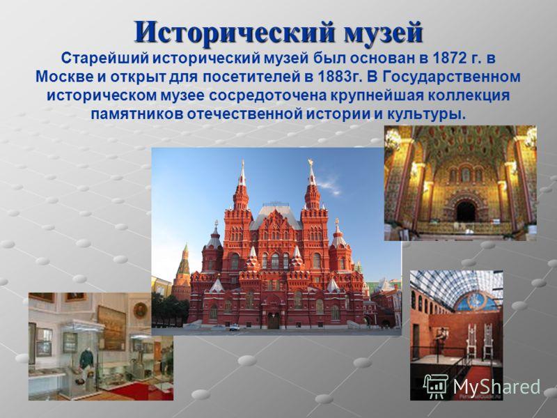 Исторический музей Исторический музей Старейший исторический музей был основан в 1872 г. в Москве и открыт для посетителей в 1883г. В Государственном историческом музее сосредоточена крупнейшая коллекция памятников отечественной истории и культуры.