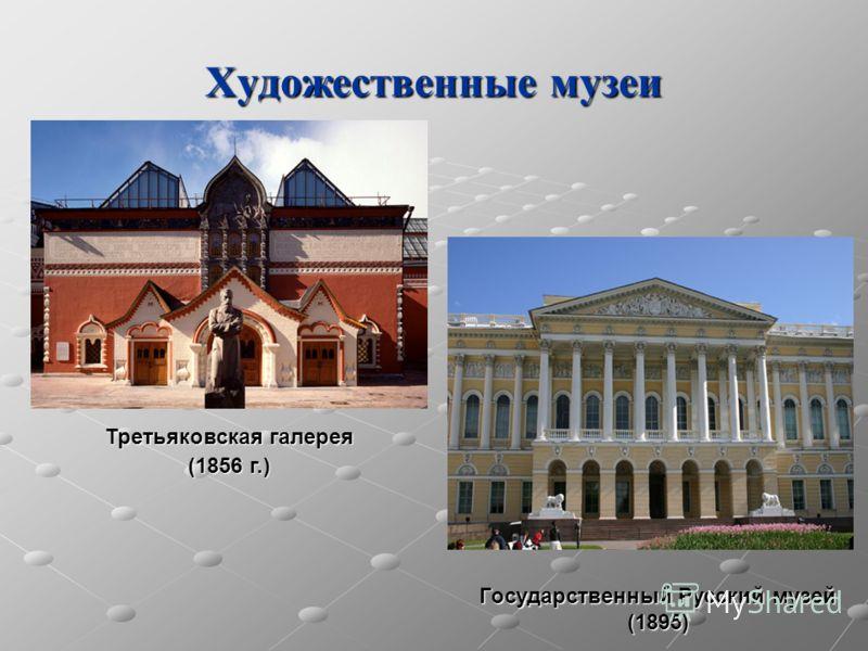 Художественные музеи Третьяковская галерея (1856 г.) Государственный Русский музей (1895)