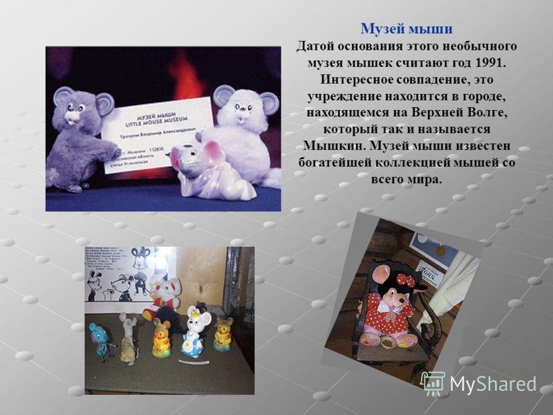 Музей мыши Датой основания этого необычного музея мышек считают год 1991. Интересное совпадение, это учреждение находится в городе, находящемся на Верхней Волге, который так и называется Мышкин. Музей мыши известен богатейшей коллекцией мышей со всег