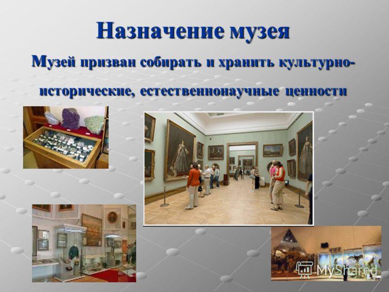 Назначение музея м узей призван собирать и хранить культурно- исторические, естественнонаучные ценности