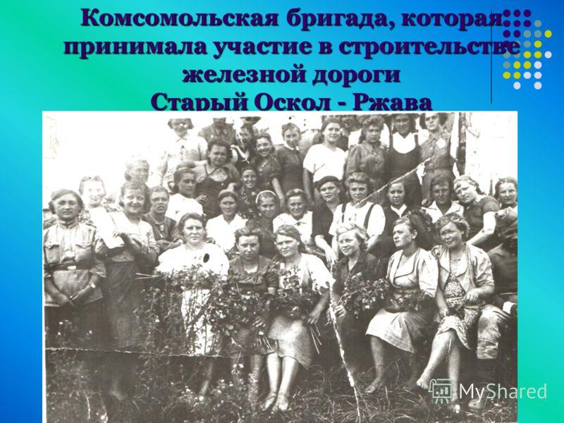 Комсомольская бригада, которая принимала участие в строительстве железной дороги Старый Оскол - Ржава