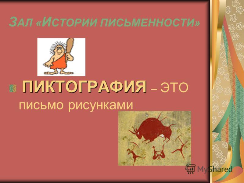 З АЛ « И СТОРИИ ПИСЬМЕННОСТИ» ПИКТОГРАФИЯ ПИКТОГРАФИЯ – ЭТО письмо рисунками