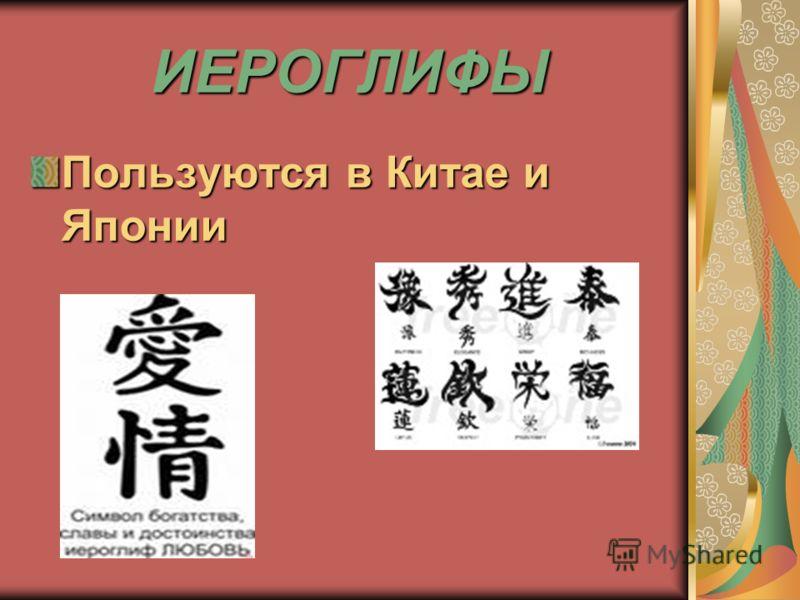 ИЕРОГЛИФЫ ИЕРОГЛИФЫ Пользуются в Китае и Японии