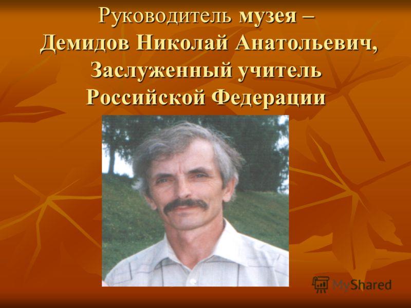 Руководитель музея – Демидов Николай Анатольевич, Заслуженный учитель Российской Федерации