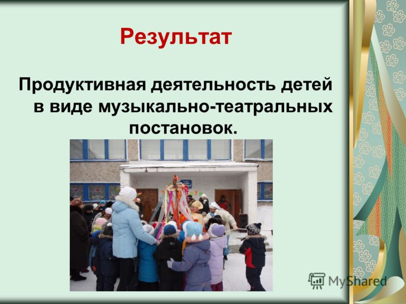 Результат Продуктивная деятельность детей в виде музыкально-театральных постановок.