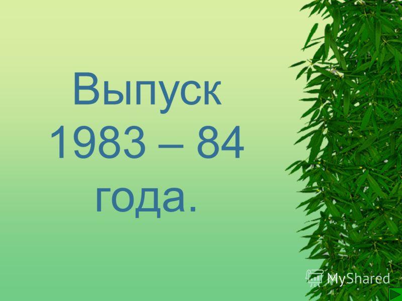 Выпуск 1983 – 84 года.