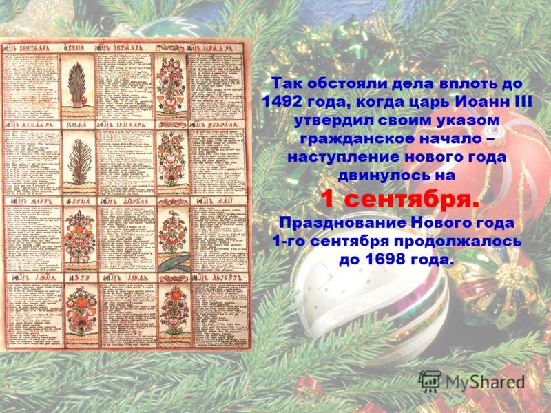 Так обстояли дела вплоть до 1492 года, когда царь Иоанн III утвердил своим указом гражданское начало – наступление нового года двинулось на 1 сентября. Празднование Нового года 1-го сентября продолжалось до 1698 года.