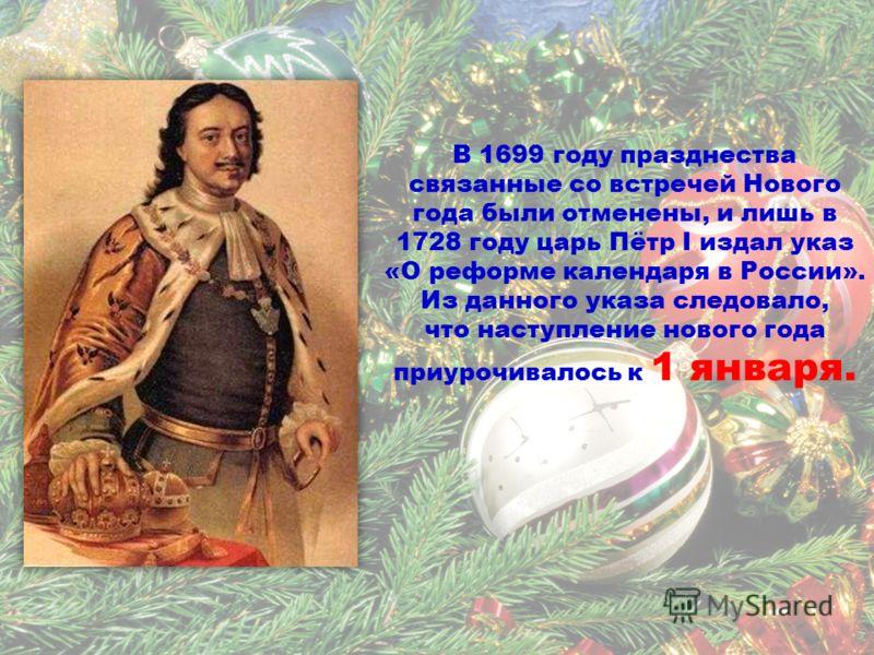 В 1699 году празднества связанные со встречей Нового года были отменены, и лишь в 1728 году царь Пётр I издал указ «О реформе календаря в России». Из данного указа следовало, что наступление нового года приурочивалось к 1 января.