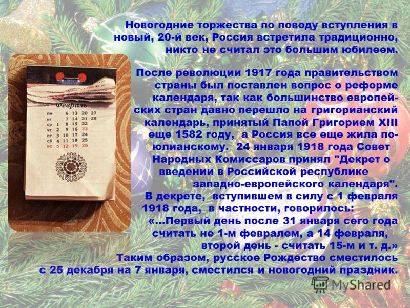 Новогодние торжества по поводу вступления в новый, 20-й век, Россия встретила традиционно, никто не считал это большим юбилеем. После революции 1917 года правительством страны был поставлен вопрос о реформе календаря, так как большинство европей- ски