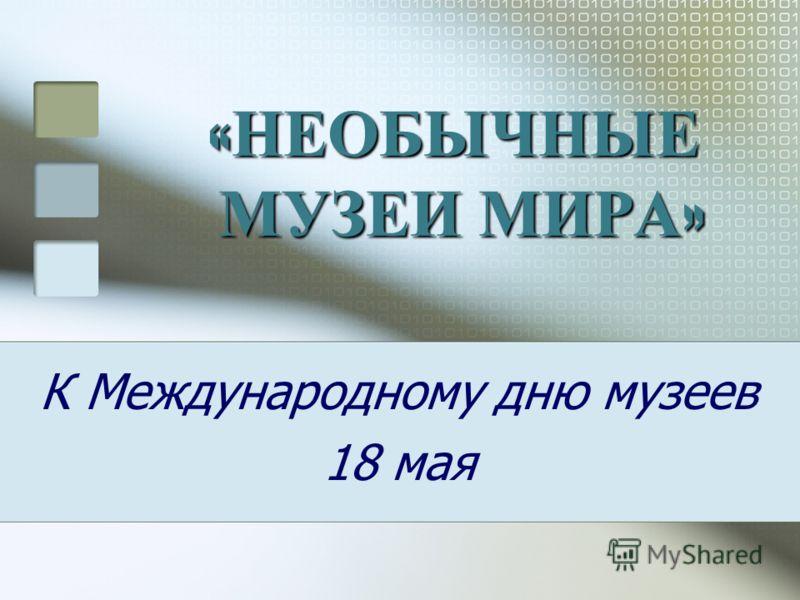 « НЕОБЫЧНЫЕ МУЗЕИ МИРА » К Международному дню музеев 18 мая