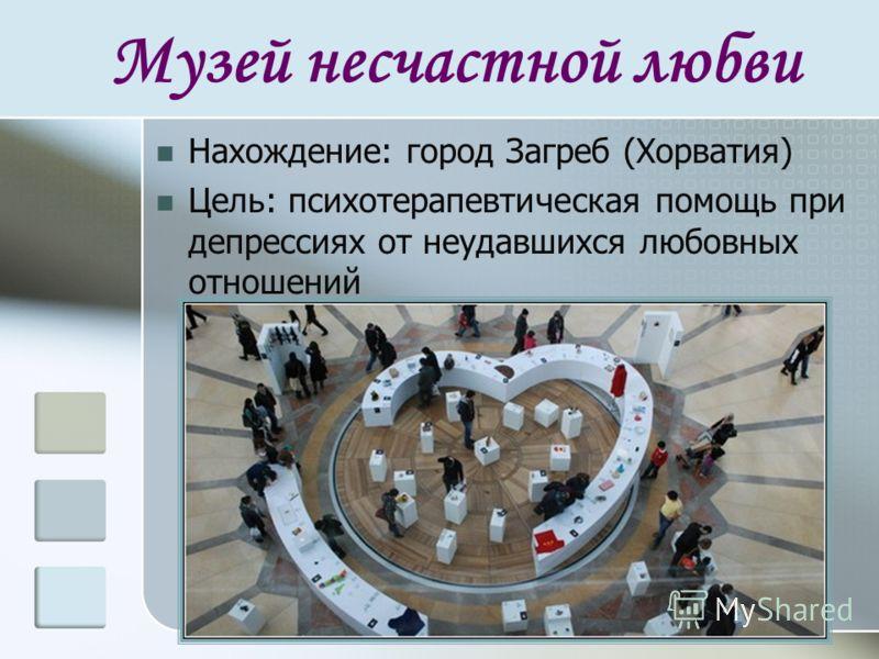 Музей несчастной любви Нахождение: город Загреб (Хорватия) Цель: психотерапевтическая помощь при депрессиях от неудавшихся любовных отношений