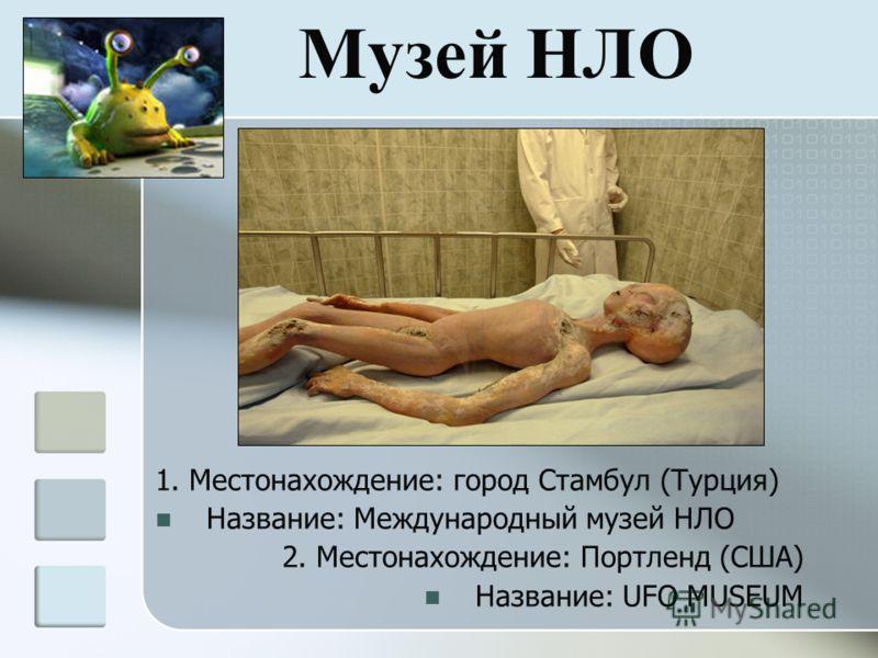 Музей НЛО 1. Местонахождение: город Стамбул (Турция) Название: Международный музей НЛО 2. Местонахождение: Портленд (США) Название: UFO MUSEUM