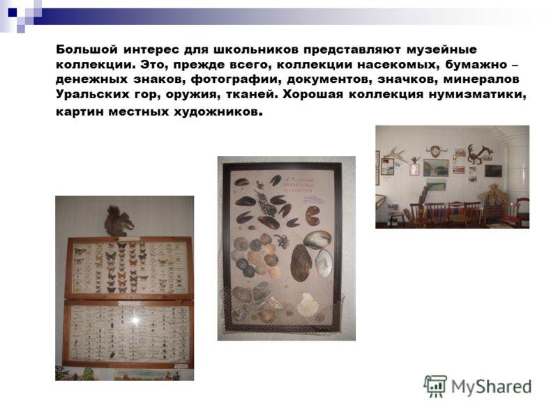 Большой интерес для школьников представляют музейные коллекции. Это, прежде всего, коллекции насекомых, бумажно – денежных знаков, фотографии, документов, значков, минералов Уральских гор, оружия, тканей. Хорошая коллекция нумизматики, картин местных