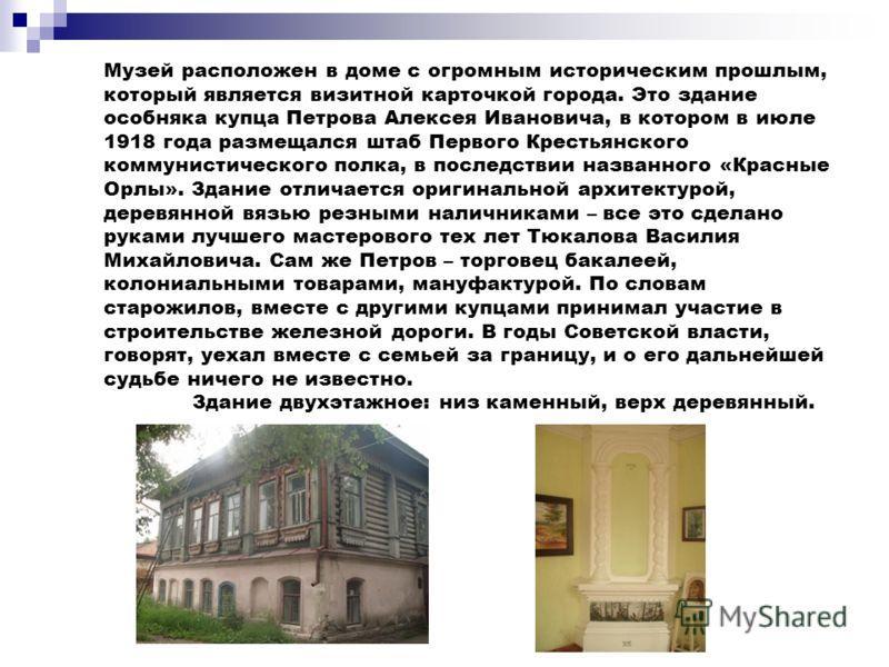 Музей расположен в доме с огромным историческим прошлым, который является визитной карточкой города. Это здание особняка купца Петрова Алексея Ивановича, в котором в июле 1918 года размещался штаб Первого Крестьянского коммунистического полка, в посл