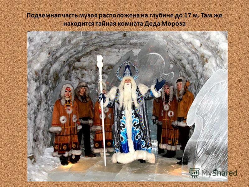 Подземная часть музея расположена на глубине до 17 м. Там же находится тайная комната Деда Мороза
