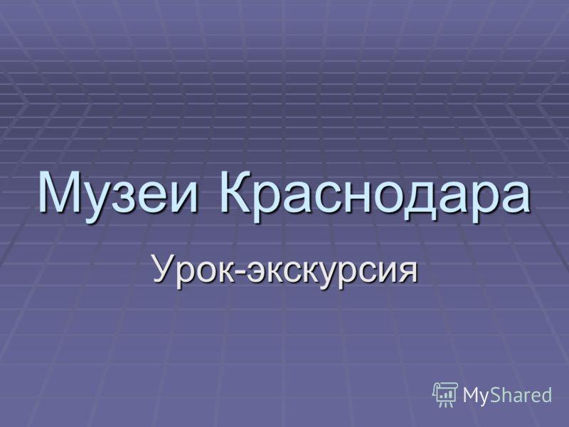 Музеи Краснодара Урок-экскурсия