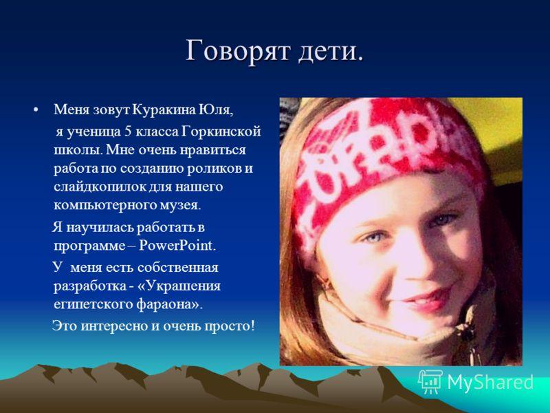 Говорят дети. Меня зовут Куракина Юля, я ученица 5 класса Горкинской школы. Мне очень нравиться работа по созданию роликов и слайдкопилок для нашего компьютерного музея. Я научилась работать в программе – PowerPoint. У меня есть собственная разработк