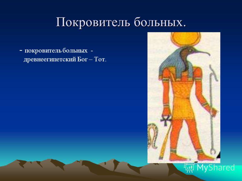 Покровитель больных. - покровитель больных - древнеегипетский Бог – Тот.