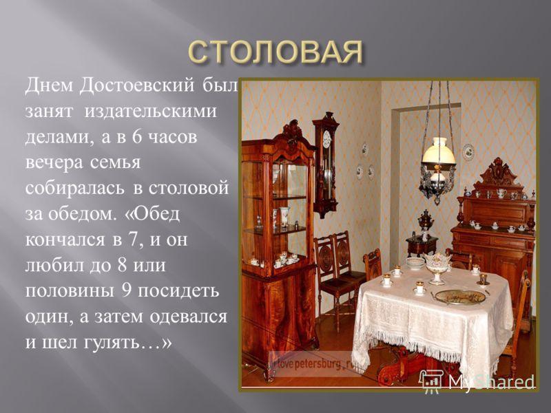 Днем Достоевский был занят издательскими делами, а в 6 часов вечера семья собиралась в столовой за обедом. «Обед кончался в 7, и он любил до 8 или половины 9 посидеть один, а затем одевался и шел гулять…»