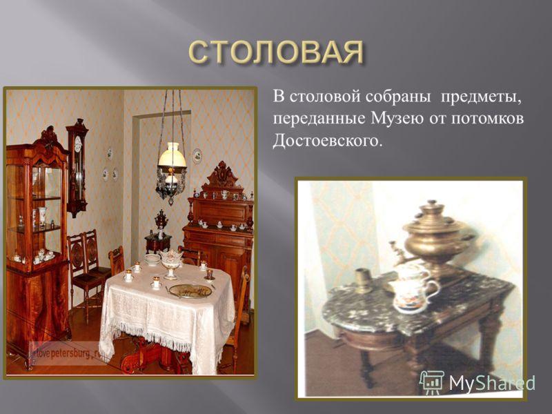 В столовой собраны предметы, переданные Музею от потомков Достоевского.