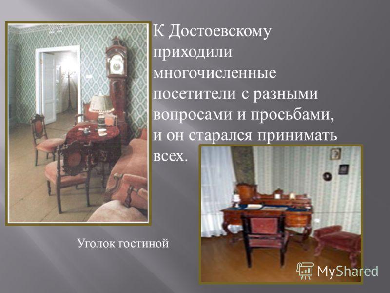 К Достоевскому приходили многочисленные посетители с разными вопросами и просьбами, и он старался принимать всех. Уголок гостиной