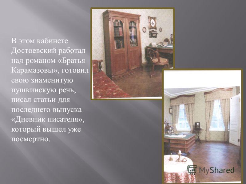 В этом кабинете Достоевский работал над романом «Братья Карамазовы», готовил свою знаменитую пушкинскую речь, писал статьи для последнего выпуска «Дневник писателя», который вышел уже посмертно.