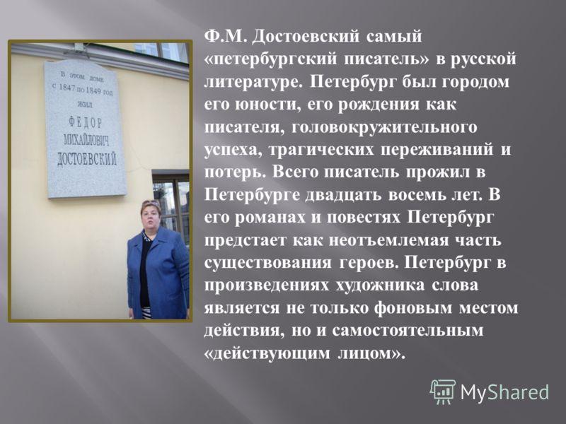Ф.М. Достоевский самый «петербургский писатель» в русской литературе. Петербург был городом его юности, его рождения как писателя, головокружительного успеха, трагических переживаний и потерь. Всего писатель прожил в Петербурге двадцать восемь лет. В
