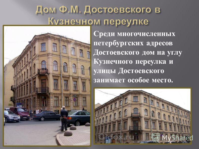 Среди многочисленных петербургских адресов Достоевского дом на углу Кузнечного переулка и улицы Достоевского занимает особое место.