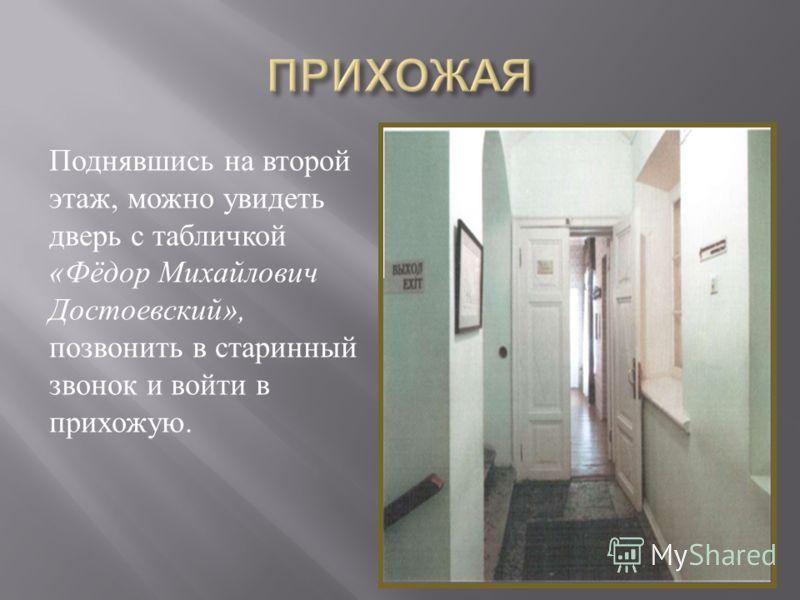 Поднявшись на второй этаж, можно увидеть дверь с табличкой «Фёдор Михайлович Достоевский», позвонить в старинный звонок и войти в прихожую.
