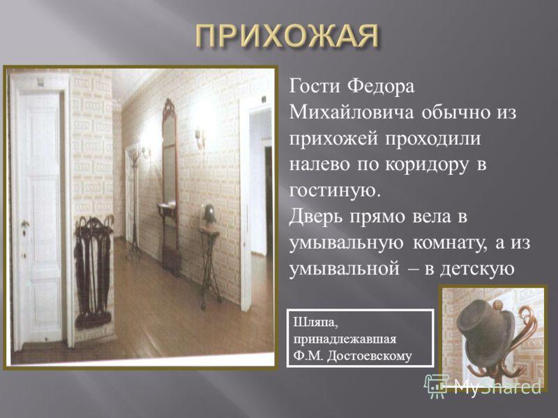 Гости Федора Михайловича обычно из прихожей проходили налево по коридору в гостиную. Дверь прямо вела в умывальную комнату, а из умывальной – в детскую Шляпа, принадлежавшая Ф.М. Достоевскому