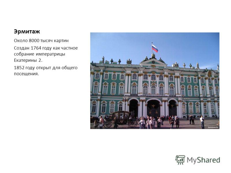 Эрмитаж Около 8000 тысяч картин Создан 1764 году как частное собрание императрицы Екатерины 2. 1852 году открыт для общего посещения.