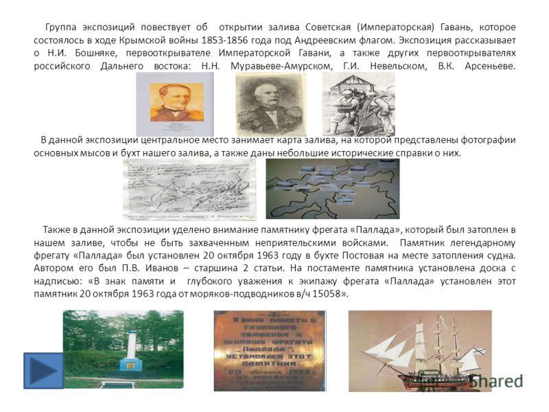 Группа экспозиций повествует об открытии залива Советская (Императорская) Гавань, которое состоялось в ходе Крымской войны 1853-1856 года под Андреевским флагом. Экспозиция рассказывает о Н.И. Бошняке, первооткрывателе Императорской Гавани, а также д