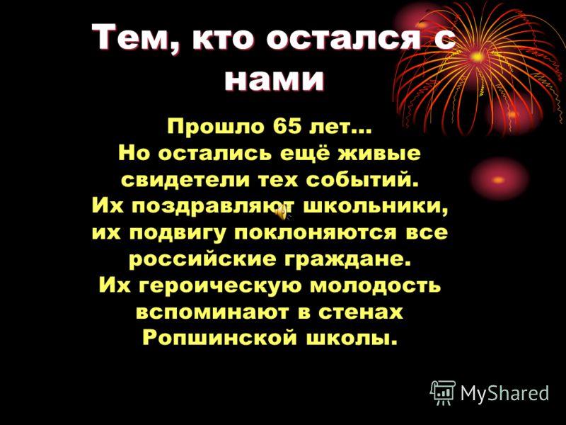 Тем, кто остался с нами Прошло 65 лет… Но остались ещё живые свидетели тех событий. Их поздравляют школьники, их подвигу поклоняются все российские граждане. Их героическую молодость вспоминают в стенах Ропшинской школы.