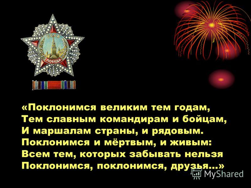 «Поклонимся великим тем годам, Тем славным командирам и бойцам, И маршалам страны, и рядовым. Поклонимся и мёртвым, и живым: Всем тем, которых забывать нельзя Поклонимся, поклонимся, друзья…»