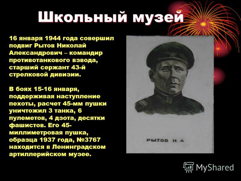 Школьный музей 16 января 1944 года совершил подвиг Рытов Николай Александрович – командир противотанкового взвода, старший сержант 43-й стрелковой дивизии. В боях 15-16 января, поддерживая наступление пехоты, расчет 45-мм пушки уничтожил 3 танка, 6 п