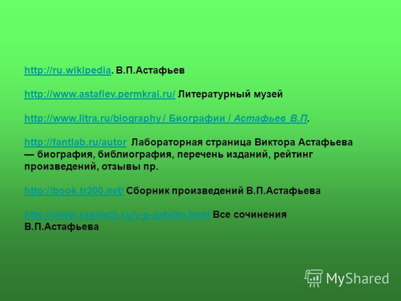 http://ru.wikipediahttp://ru.wikipedia. В.П.Астафьев http://www.astafiev.permkrai.ru/http://www.astafiev.permkrai.ru/ Литературный музей http://www.litra.ru/biography / Биографии / Астафьев В.Пhttp://www.litra.ru/biography / Биографии / Астафьев В.П.