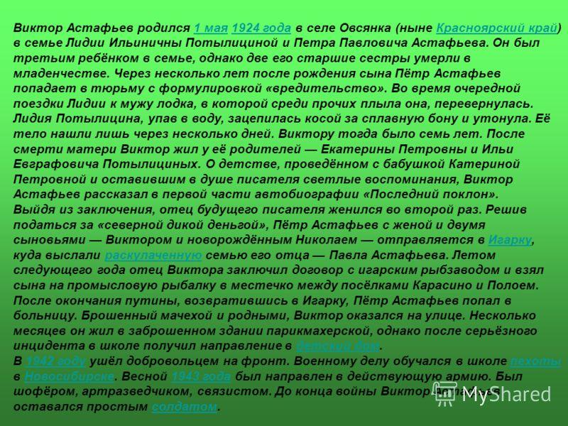 Виктор Астафьев родился 1 мая 1924 года в селе Овсянка (ныне Красноярский край) в семье Лидии Ильиничны Потылициной и Петра Павловича Астафьева. Он был третьим ребёнком в семье, однако две его старшие сестры умерли в младенчестве. Через несколько лет