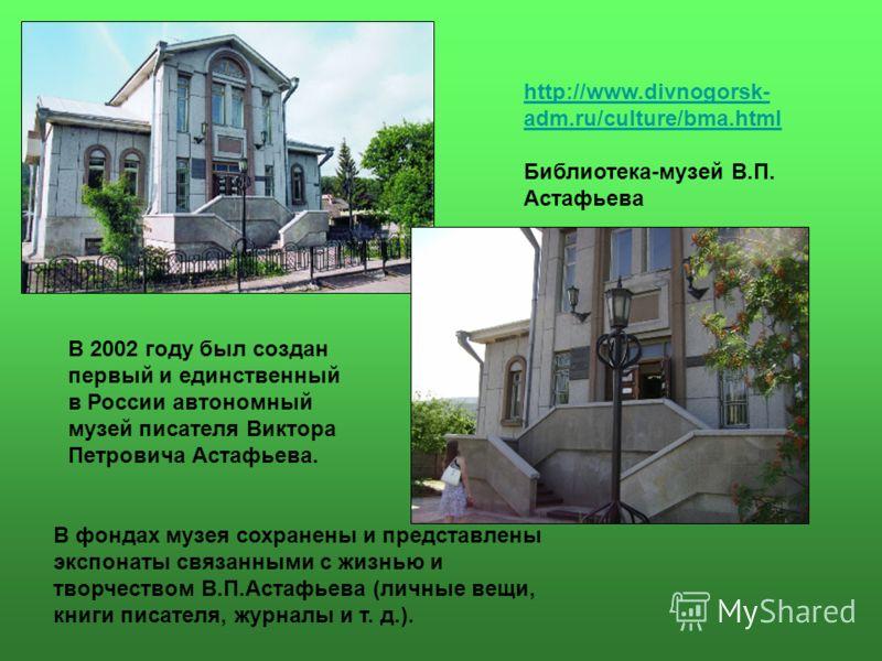 http://www.divnogorsk- adm.ru/culture/bma.html Библиотека-музей В.П. Астафьева В 2002 году был создан первый и единственный в России автономный музей писателя Виктора Петровича Астафьева. В фондах музея сохранены и представлены экспонаты связанными с