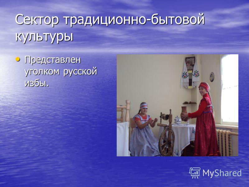 Сектор традиционно-бытовой культуры Представлен уголком русской избы. Представлен уголком русской избы.