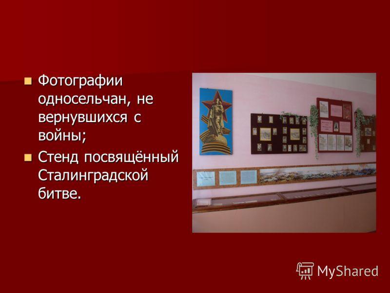 Фотографии односельчан, не вернувшихся с войны; Фотографии односельчан, не вернувшихся с войны; Стенд посвящённый Сталинградской битве. Стенд посвящённый Сталинградской битве.