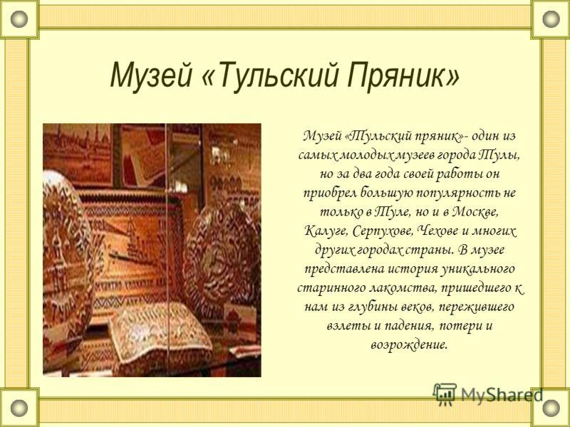 Музей «Тульский Пряник» Музей «Тульский пряник»- один из самых молодых музеев города Тулы, но за два года своей работы он приобрел большую популярность не только в Туле, но и в Москве, Калуге, Серпухове, Чехове и многих других городах страны. В музее