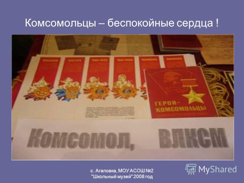с. Агаповка, МОУ АСОШ 2 Школьный музей 2008 год Комсомольцы – беспокойные сердца !