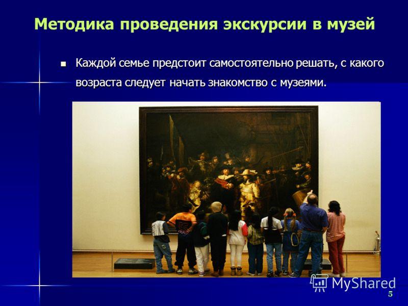 5 Методика проведения экскурсии в музей Каждой семье предстоит самостоятельно решать, с какого возраста следует начать знакомство с музеями. Каждой семье предстоит самостоятельно решать, с какого возраста следует начать знакомство с музеями.