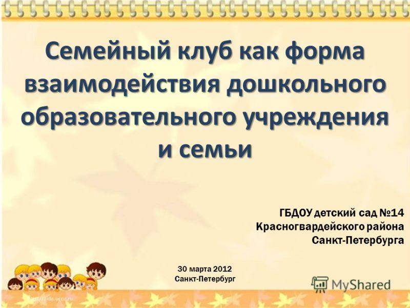 30 марта 2012 Санкт-Петербург ГБДОУ детский сад 14 Красногвардейского района Санкт-Петербурга Семейный клуб как форма взаимодействия дошкольного образовательного учреждения и семьи