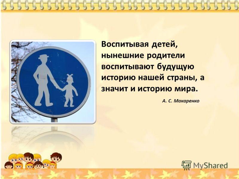 Воспитывая детей, нынешние родители воспитывают будущую историю нашей страны, а значит и историю мира. А. С. Макаренко