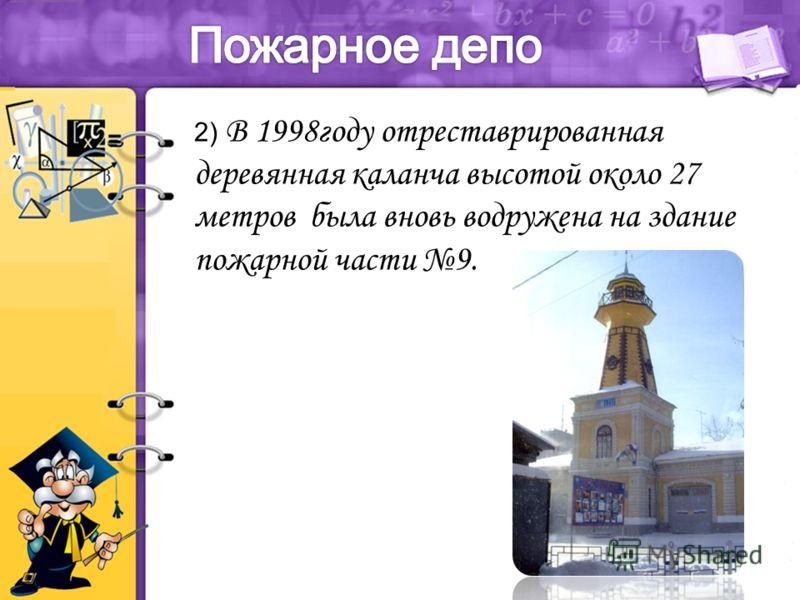 2) В 1998году отреставрированная деревянная каланча высотой около 27 метров была вновь водружена на здание пожарной части 9.