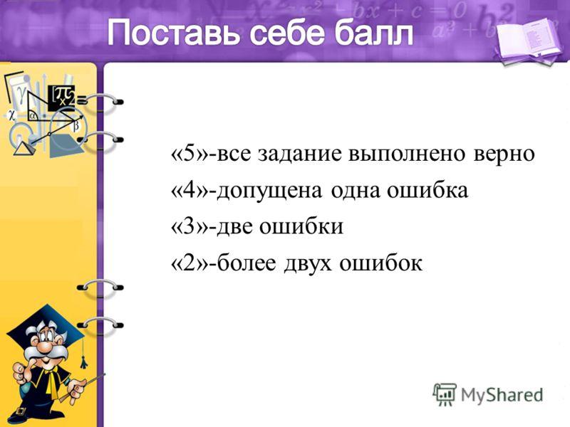«5»-все задание выполнено верно «4»-допущена одна ошибка «3»-две ошибки «2»-более двух ошибок