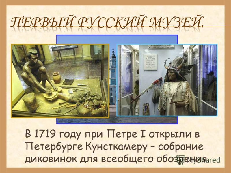 В 1719 году при Петре I открыли в Петербурге Кунсткамеру – собрание диковинок для всеобщего обозрения.