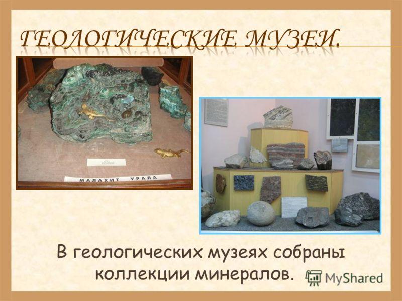 В геологических музеях собраны коллекции минералов.